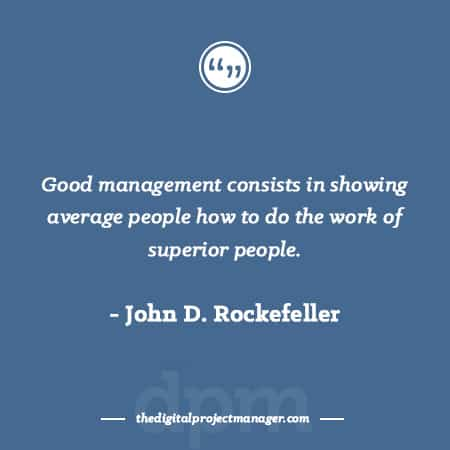 "Project Management Quotes - Good management consists in showing average people how to do the work of superior people."" ~ John D. Rockefeller"