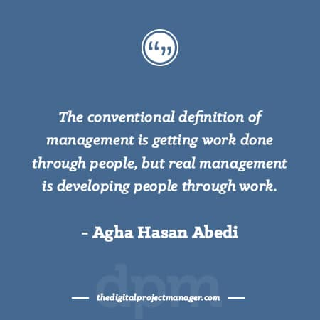 "Project Management Quotes - ""The conventional definition of management is getting work done through people, but real management is developing people through work."" ~ Agha Hasan Abedi"