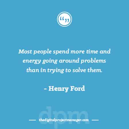 "Project Management Quotes - ""Most people spend more time and energy going around problems than in trying to solve them."" ~ Henry Ford"