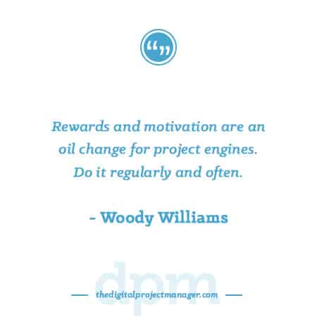 "Project Management Quotes - ""Rewards and motivation are an oil change for project engines. Do it regularly and often."" ~ Woody Williams"