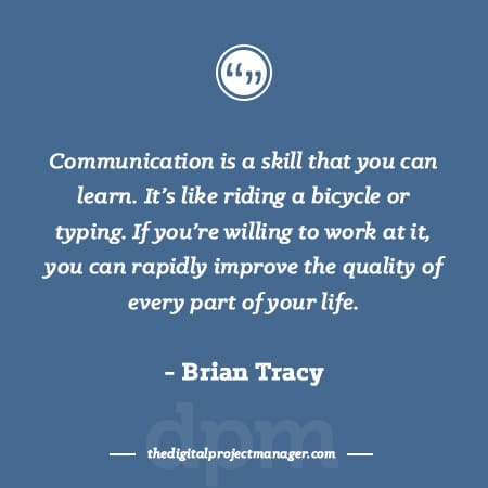 "Project Management Quotes - ""Communication is a skill that you can learn. It's like riding a bicycle or typing. If you're willing to work at it, you can rapidly improve the quality of every part of your life."" ~ Brian Tracy"