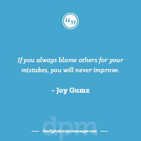 "Project Management Quotes - ""If you always blame others for your mistakes, you will never improve."" ~ Joy Gumz"