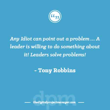 "Project Management Quotes - ""Any Idiot can point out a problem …. A leader is willing to do something about it! Leaders solve problems!"" ~ Tony Robbins"