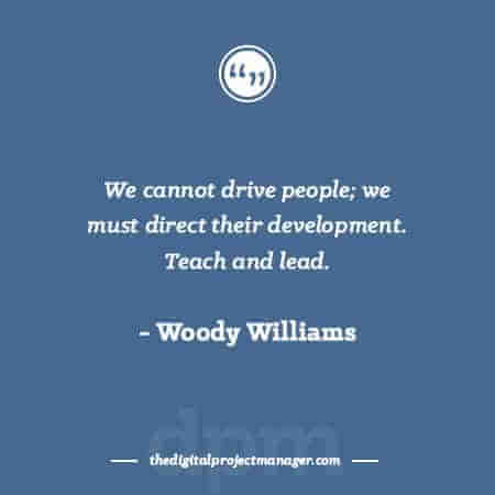 "Project Management Quotes - ""We cannot drive people; we must direct their development. Teach and lead."" ~ Woody Williams"