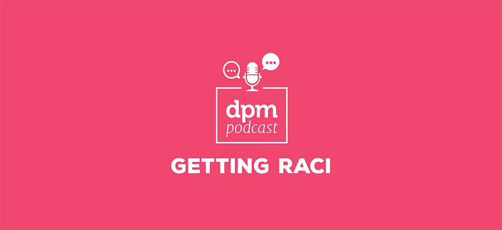 DPM Podcast: Stop Pointing Fingers—Use A RACI Chart (with