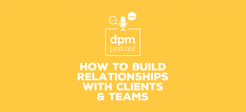 Digital Project Management podcast - How to Build Relationships With Clients & Teams